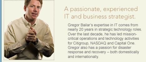 Gregor Bailar's expertise in IT comes from nearly 20 years in strategic technology roles. Over the last decade, he has led mission-critical operations and technology activities for Citigroup, NASDAQ and Capital One. Gregor also has a passion for disaster response and recovery – both domestically and internationally.